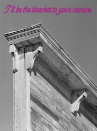 I'll be the bracket to your cornice.